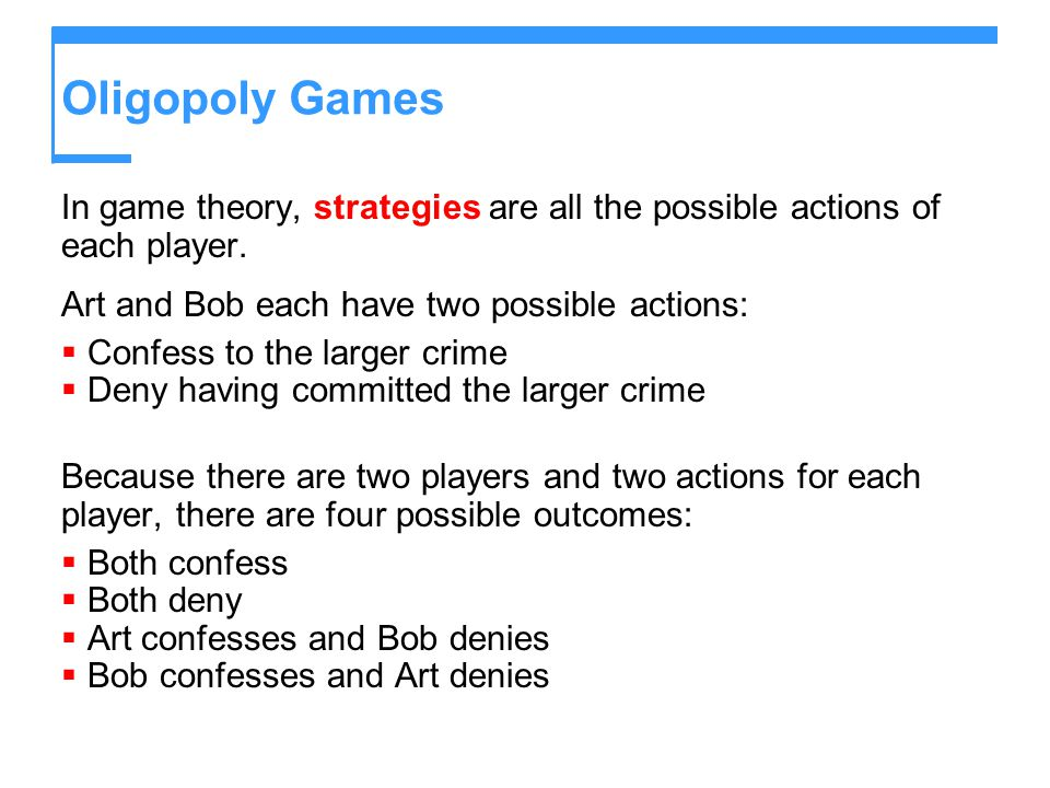Oligopoly Games In game theory, strategies are all the possible actions of each player. Art and Bob each have two possible actions:  Confess to the l
