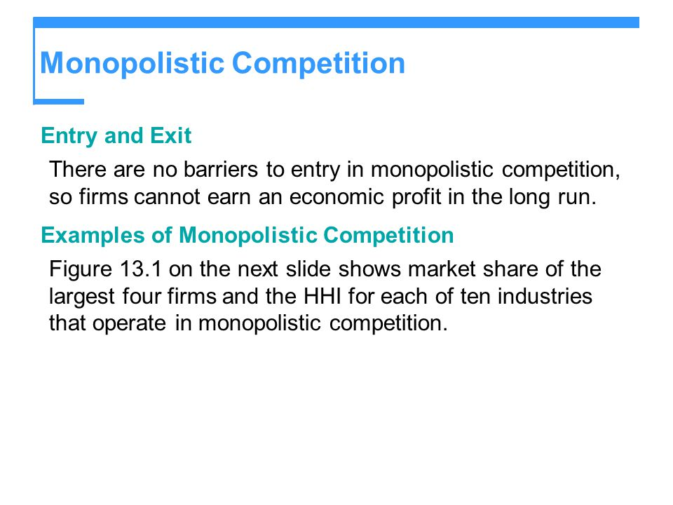 Monopolistic Competition Entry and Exit There are no barriers to entry in monopolistic competition, so firms cannot earn an economic profit in the lon