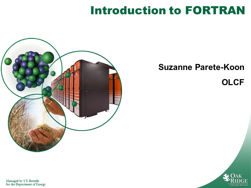 Managed by UT-Battelle for the Department of Energy Introduction to FORTRAN Suzanne Parete-Koon OLCF