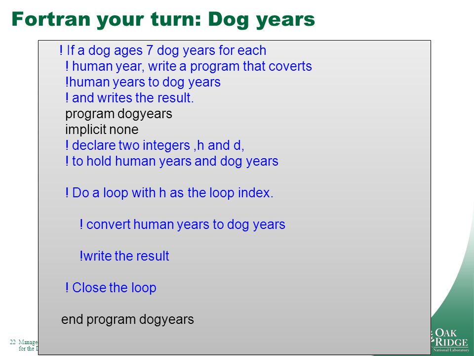 22Managed by UT-Battelle for the Department of Energy Fortran your turn: Dog years 22 .