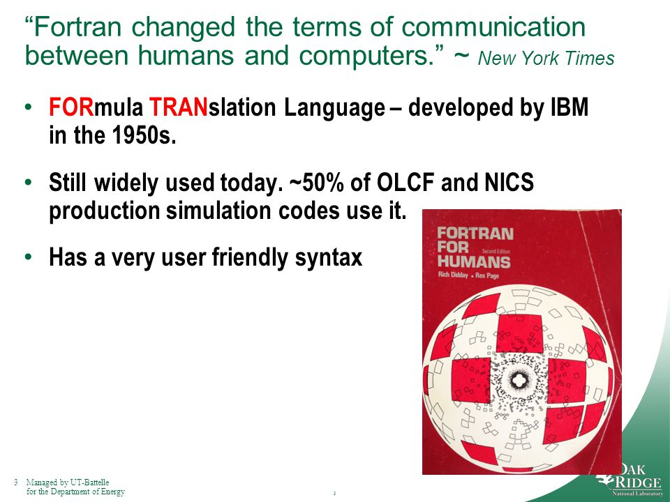 3Managed by UT-Battelle for the Department of Energy Fortran changed the terms of communication between humans and computers. ~ New York Times FORmula TRANslation Language – developed by IBM in the 1950s.