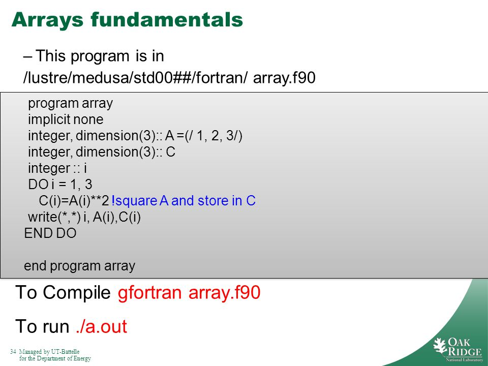 34Managed by UT-Battelle for the Department of Energy Arrays fundamentals To Compile gfortran array.f90 To run./a.out program array implicit none integer, dimension(3):: A =(/ 1, 2, 3/) integer, dimension(3):: C integer :: i DO i = 1, 3 C(i)=A(i)**2 !square A and store in C write(*,*) i, A(i),C(i) END DO end program array program array implicit none integer, dimension(3):: A =(/ 1, 2, 3/) integer, dimension(3):: C integer :: i DO i = 1, 3 C(i)=A(i)**2 !square A and store in C write(*,*) i, A(i),C(i) END DO end program array –This program is in /lustre/medusa/std00##/fortran/ array.f90
