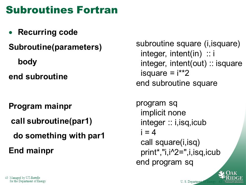 43Managed by UT-Battelle for the Department of Energy Subroutines Fortran  Recurring code Subroutine(parameters) body end subroutine Program mainpr call subroutine(par1) do something with par1 End mainpr U.