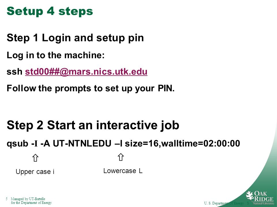 5Managed by UT-Battelle for the Department of Energy Setup 4 steps Step 1 Login and setup pin Log in to the machine: ssh std00##@mars.nics.utk.edustd00##@mars.nics.utk.edu Follow the prompts to set up your PIN.