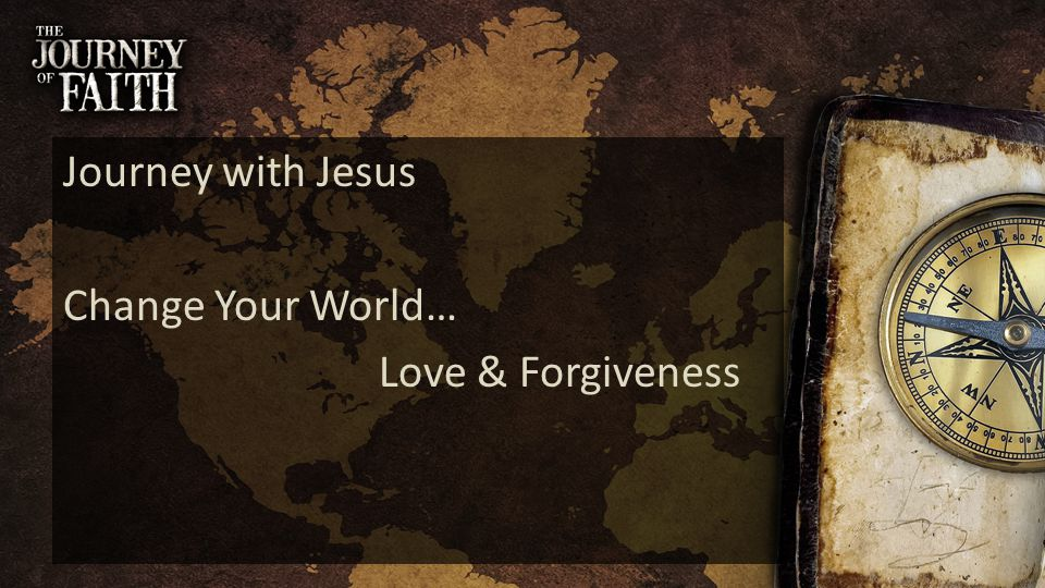 Journey with Jesus Change Your World… Love & Forgiveness