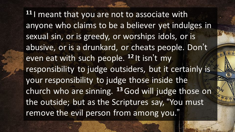 11 I meant that you are not to associate with anyone who claims to be a believer yet indulges in sexual sin, or is greedy, or worships idols, or is abusive, or is a drunkard, or cheats people.