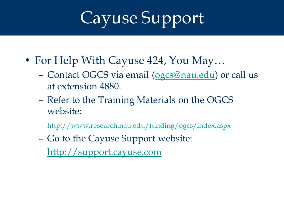 Cayuse Support For Help With Cayuse 424, You May… –Contact OGCS via email (ogcs@nau.edu) or call us at extension 4880.ogcs@nau.edu –Refer to the Training Materials on the OGCS website: http://www.research.nau.edu/funding/ogcs/index.aspx –Go to the Cayuse Support website: http://support.cayuse.com