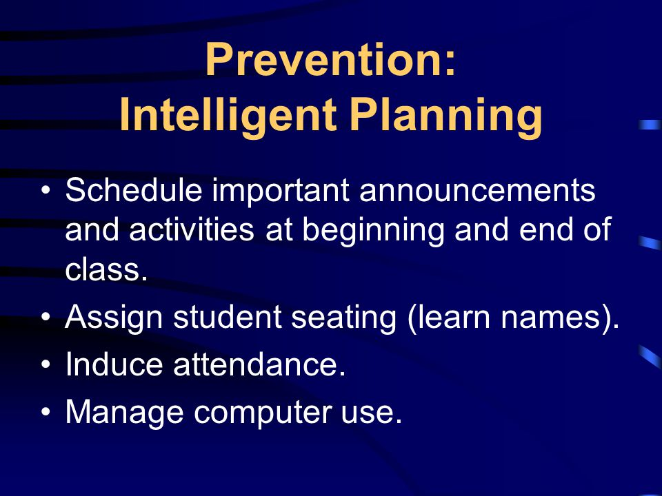 Prevention: Intelligent Planning Schedule important announcements and activities at beginning and end of class.
