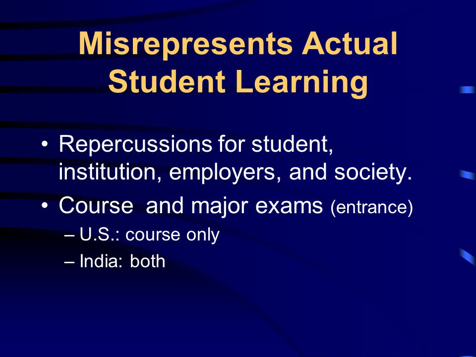 Misrepresents Actual Student Learning Repercussions for student, institution, employers, and society.