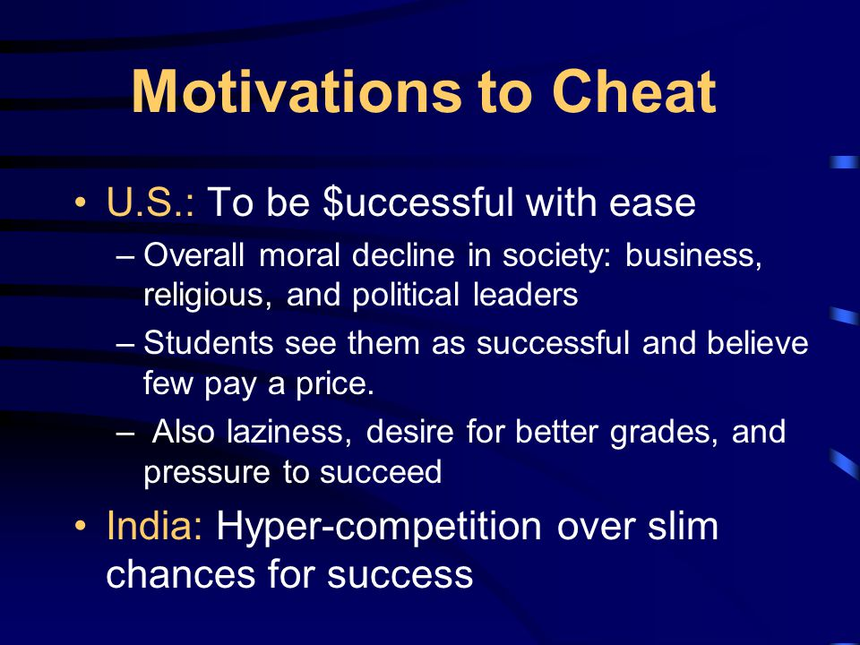 Motivations to Cheat U.S.: To be $uccessful with ease –Overall moral decline in society: business, religious, and political leaders –Students see them as successful and believe few pay a price.