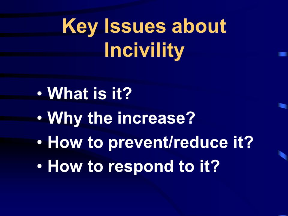 Key Issues about Incivility What is it. Why the increase.