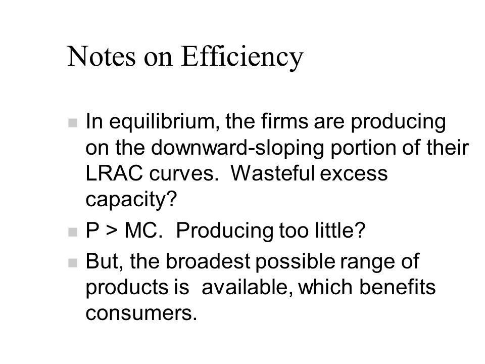 Notes on Efficiency n In equilibrium, the firms are producing on the downward-sloping portion of their LRAC curves.