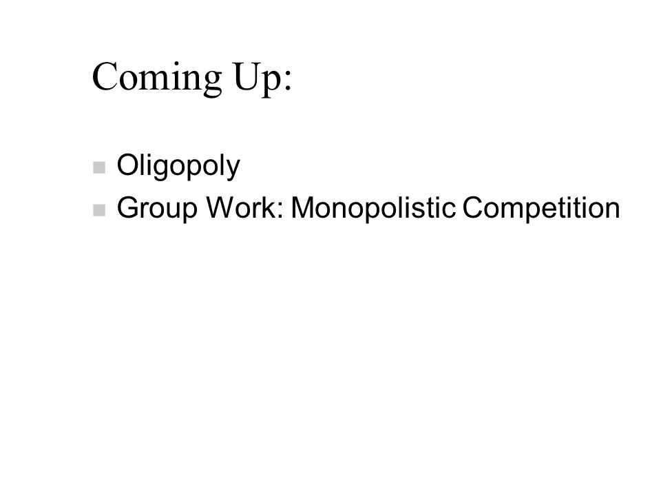 Coming Up: n Oligopoly n Group Work: Monopolistic Competition