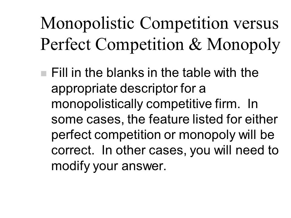 Monopolistic Competition versus Perfect Competition & Monopoly n Fill in the blanks in the table with the appropriate descriptor for a monopolistically competitive firm.