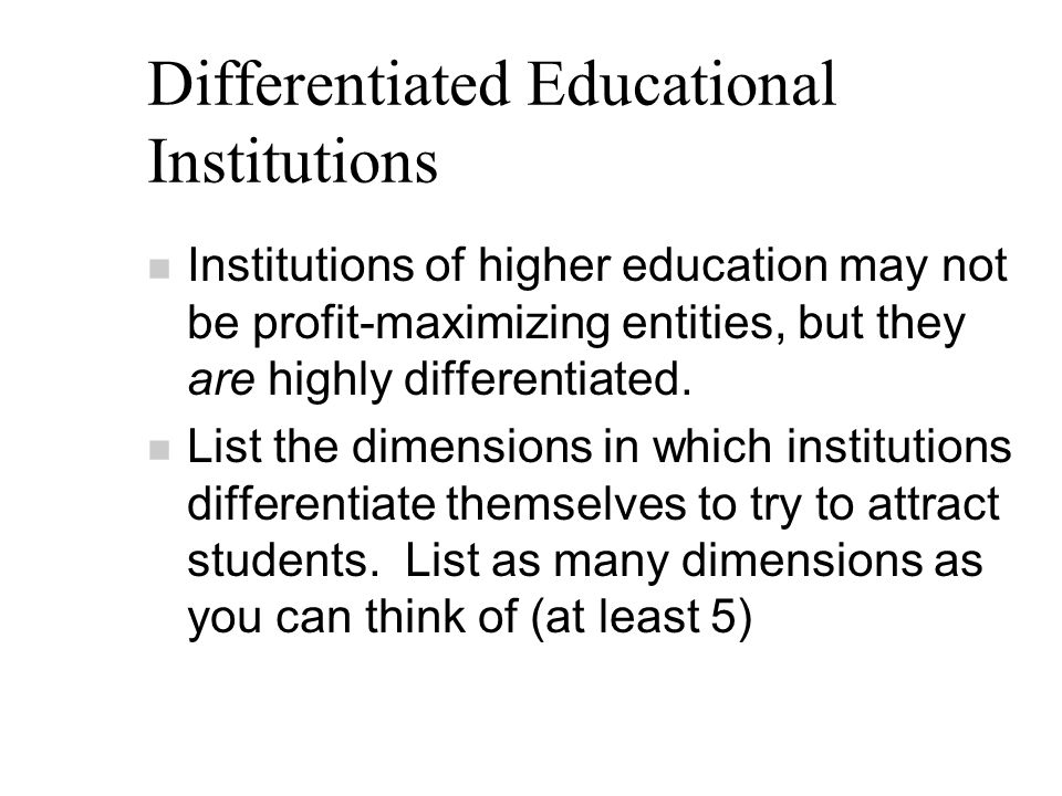 Differentiated Educational Institutions n Institutions of higher education may not be profit-maximizing entities, but they are highly differentiated.