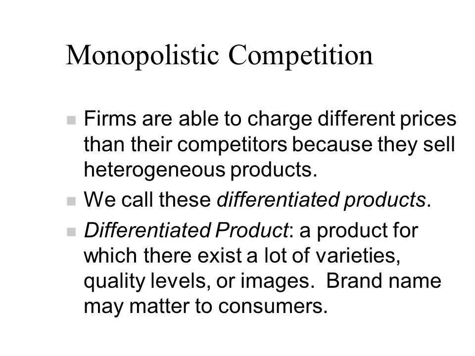 Monopolistic Competition n Firms are able to charge different prices than their competitors because they sell heterogeneous products.