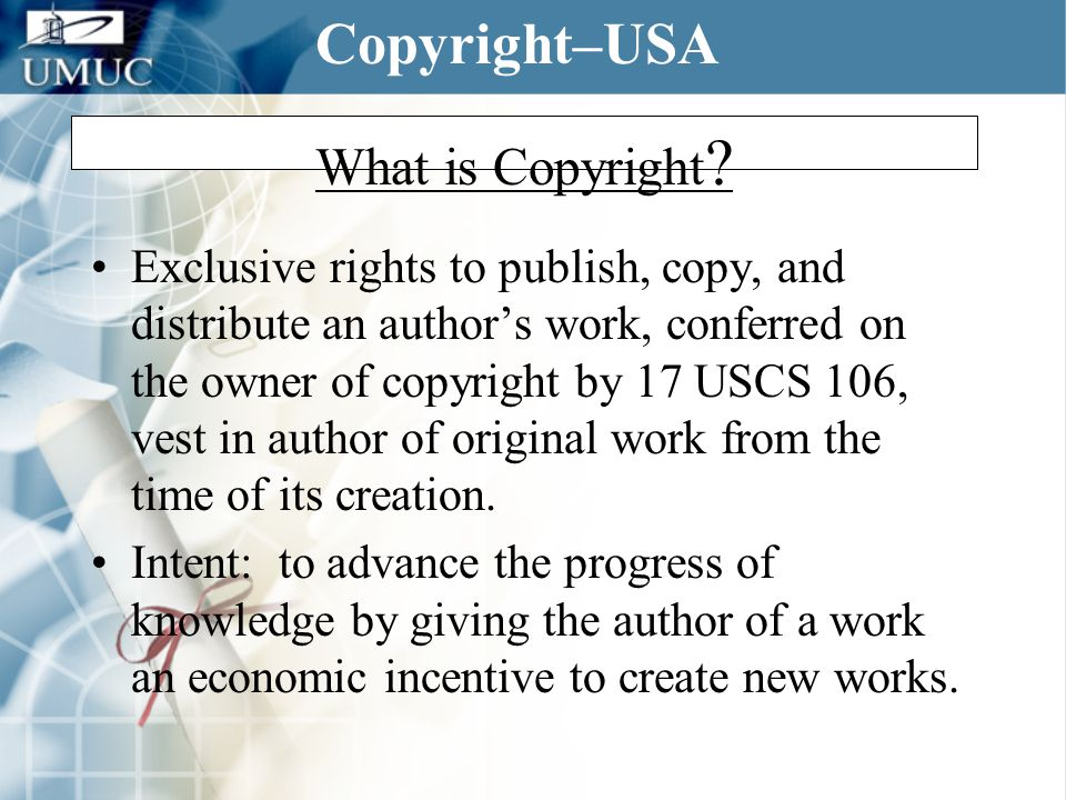 What is Copyright ? Exclusive rights to publish, copy, and distribute an author's work, conferred on the owner of copyright by 17 USCS 106, vest in au