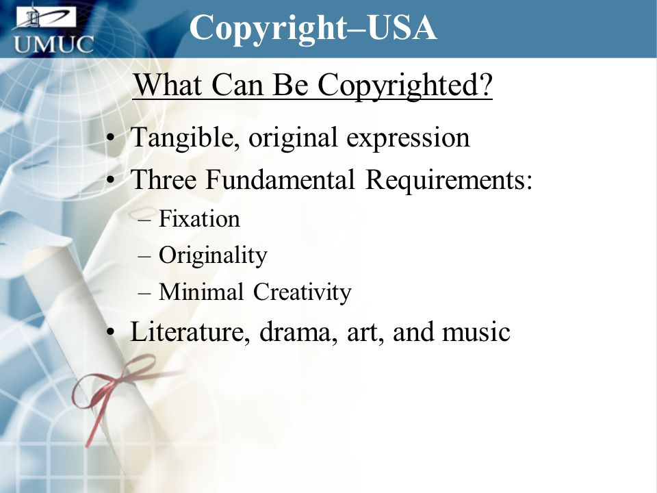 What Can Be Copyrighted? Tangible, original expression Three Fundamental Requirements: –Fixation –Originality –Minimal Creativity Literature, drama, a