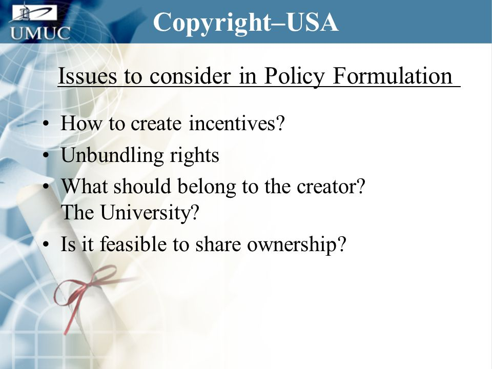 Copyright–USA How to create incentives? Unbundling rights What should belong to the creator? The University? Is it feasible to share ownership? Issues