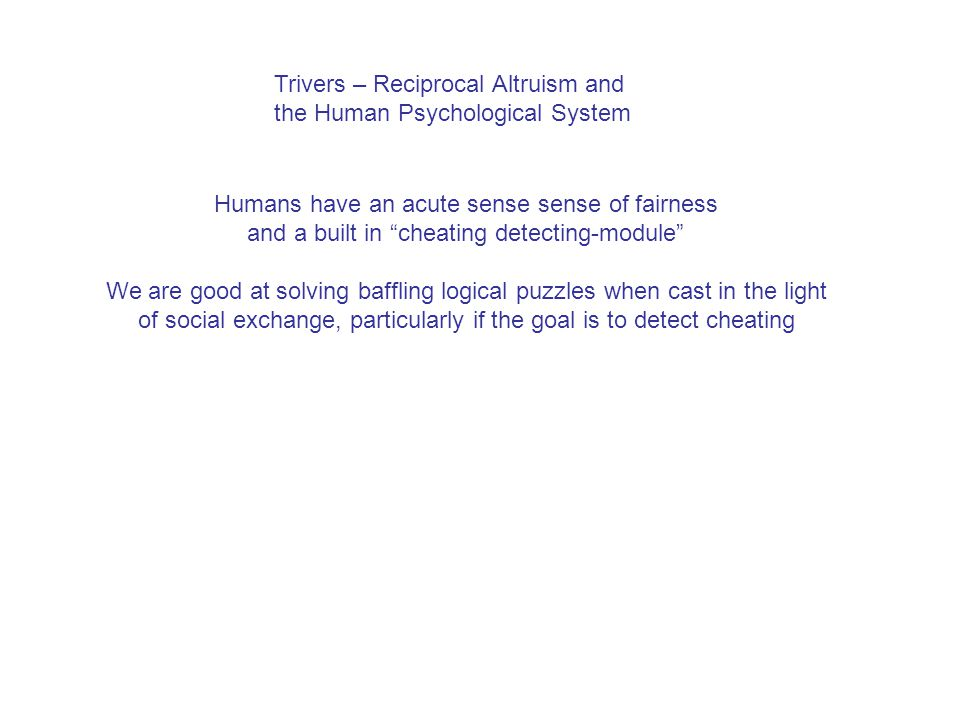 "Trivers – Reciprocal Altruism and the Human Psychological System Humans have an acute sense sense of fairness and a built in ""cheating detecting-modul"