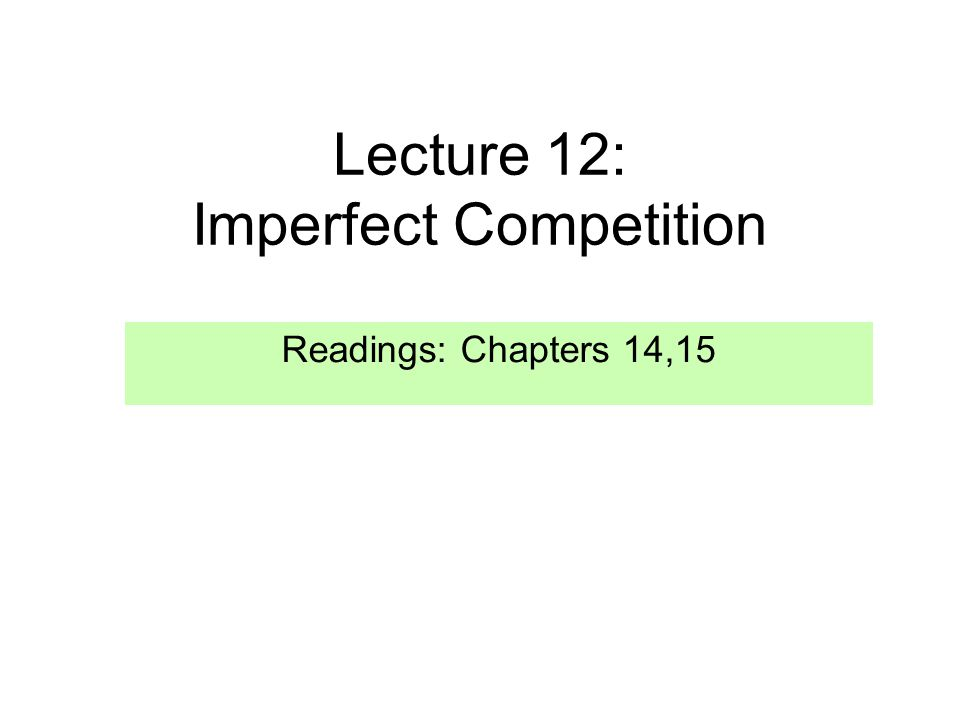 Lecture 12: Imperfect Competition Readings: Chapters 14,15