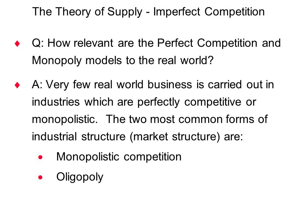 The Theory of Supply - Imperfect Competition  Q: How relevant are the Perfect Competition and Monopoly models to the real world?  A: Very few real w