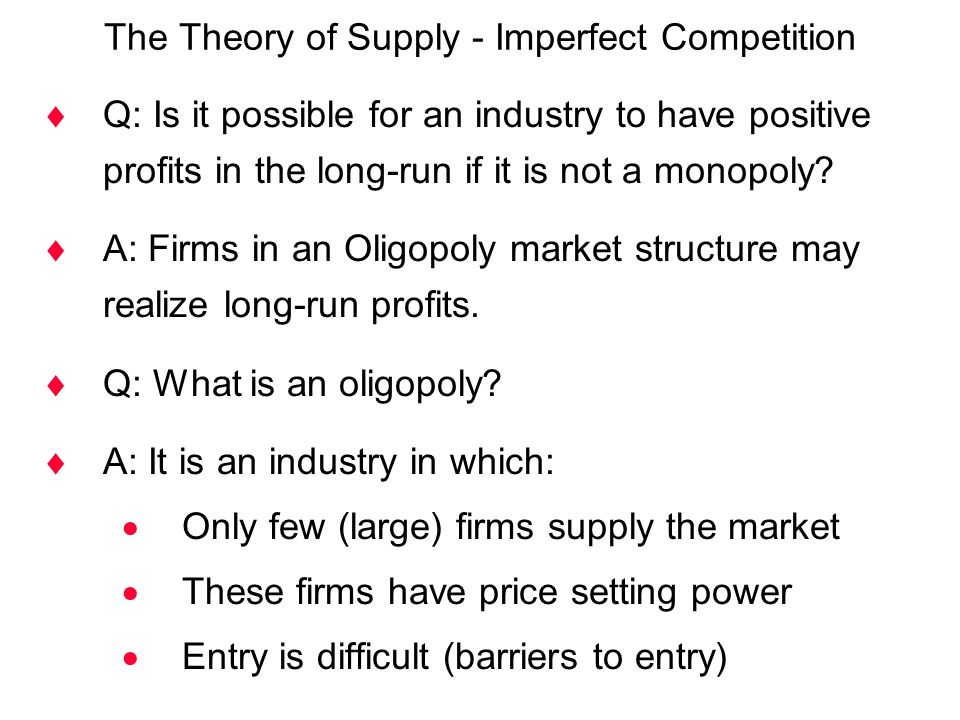 The Theory of Supply - Imperfect Competition  Q: Is it possible for an industry to have positive profits in the long-run if it is not a monopoly?  A