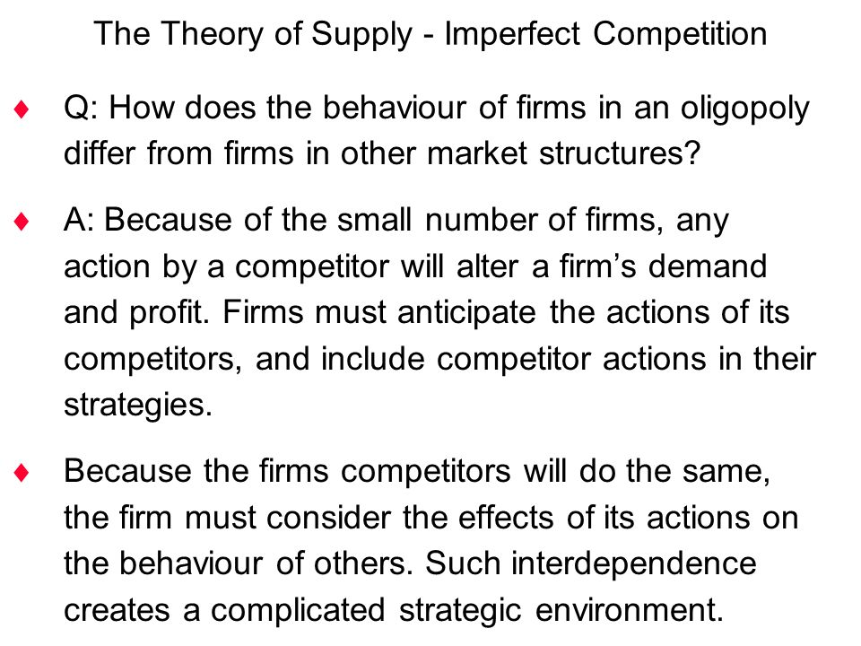 The Theory of Supply - Imperfect Competition  Q: How does the behaviour of firms in an oligopoly differ from firms in other market structures?  A: B