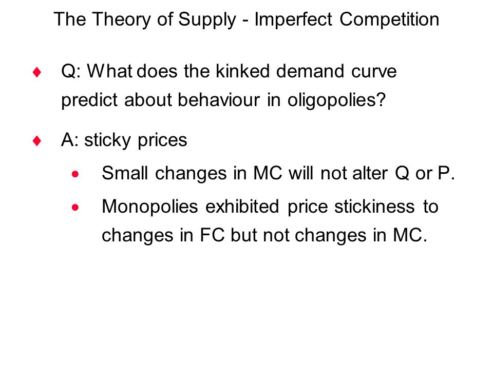 The Theory of Supply - Imperfect Competition  Q: What does the kinked demand curve predict about behaviour in oligopolies?  A: sticky prices  Small