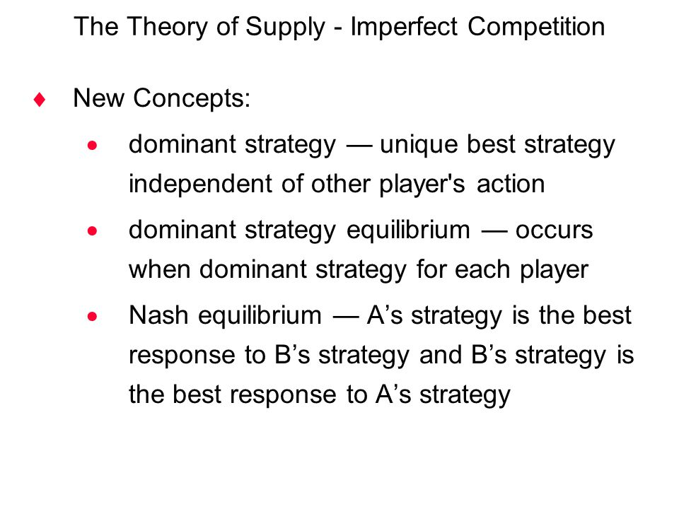The Theory of Supply - Imperfect Competition  New Concepts:  dominant strategy — unique best strategy independent of other player's action  dominan