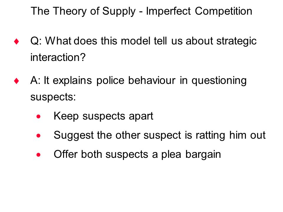 The Theory of Supply - Imperfect Competition  Q: What does this model tell us about strategic interaction?  A: It explains police behaviour in quest