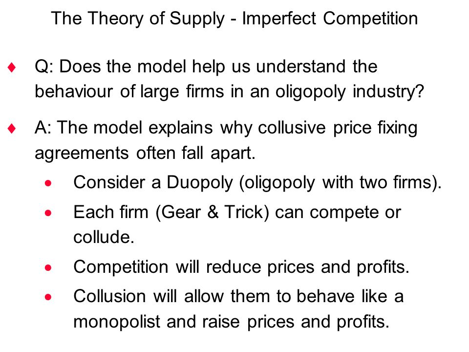 The Theory of Supply - Imperfect Competition  Q: Does the model help us understand the behaviour of large firms in an oligopoly industry?  A: The mo