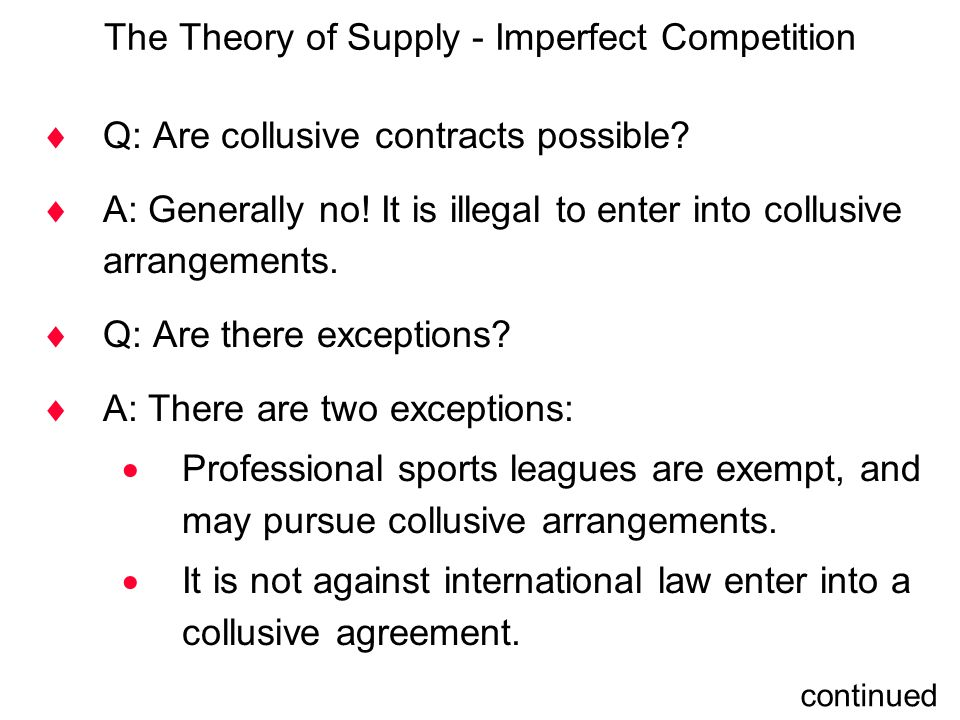 The Theory of Supply - Imperfect Competition  Q: Are collusive contracts possible?  A: Generally no! It is illegal to enter into collusive arrangeme