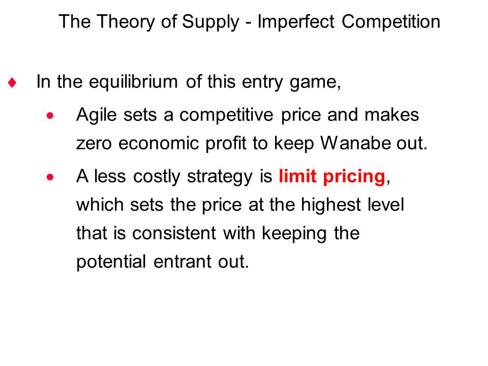  In the equilibrium of this entry game,  Agile sets a competitive price and makes zero economic profit to keep Wanabe out.  A less costly strategy