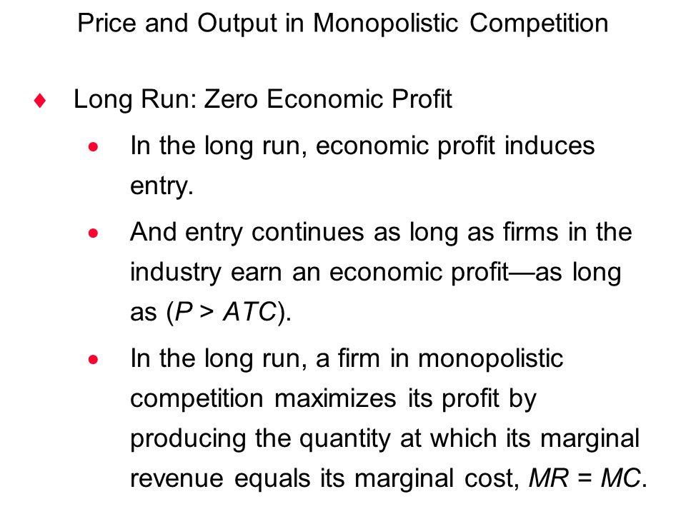  Long Run: Zero Economic Profit  In the long run, economic profit induces entry.