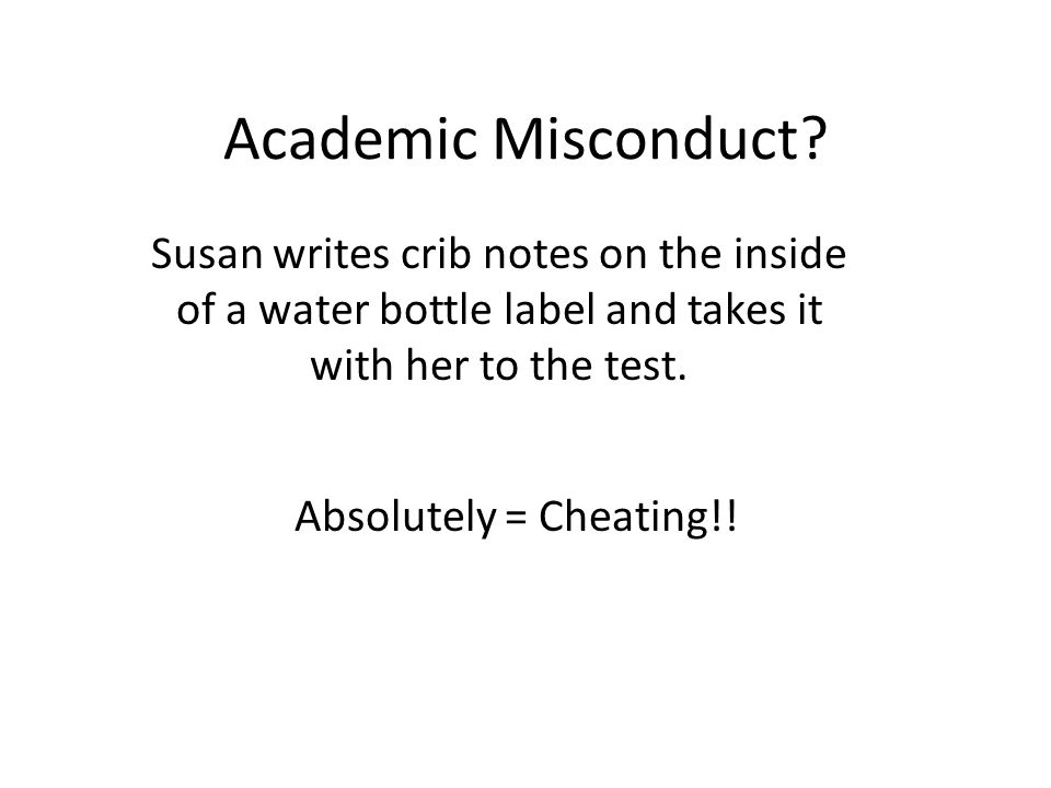 Susan writes crib notes on the inside of a water bottle label and takes it with her to the test. Academic Misconduct? Absolutely = Cheating!!