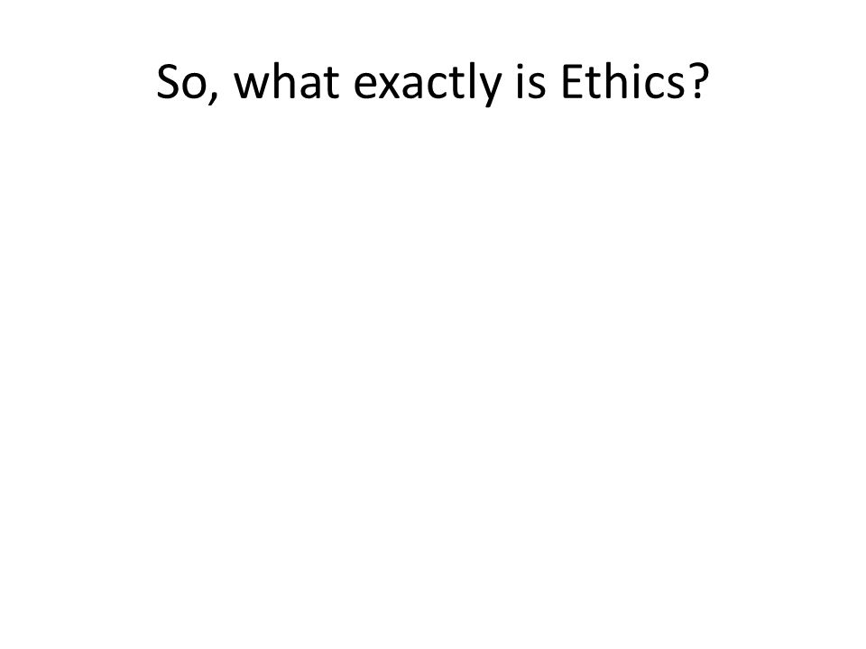 So, what exactly is Ethics?