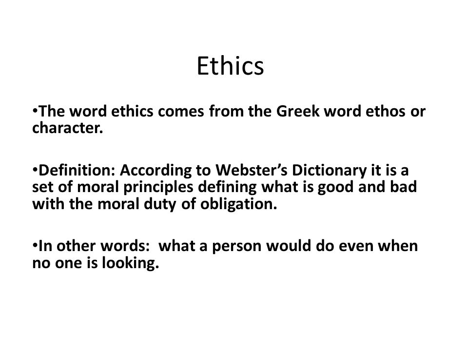 Ethics The word ethics comes from the Greek word ethos or character. Definition: According to Webster's Dictionary it is a set of moral principles def