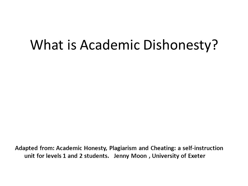 What is Academic Dishonesty? Adapted from: Academic Honesty, Plagiarism and Cheating: a self-instruction unit for levels 1 and 2 students. Jenny Moon,
