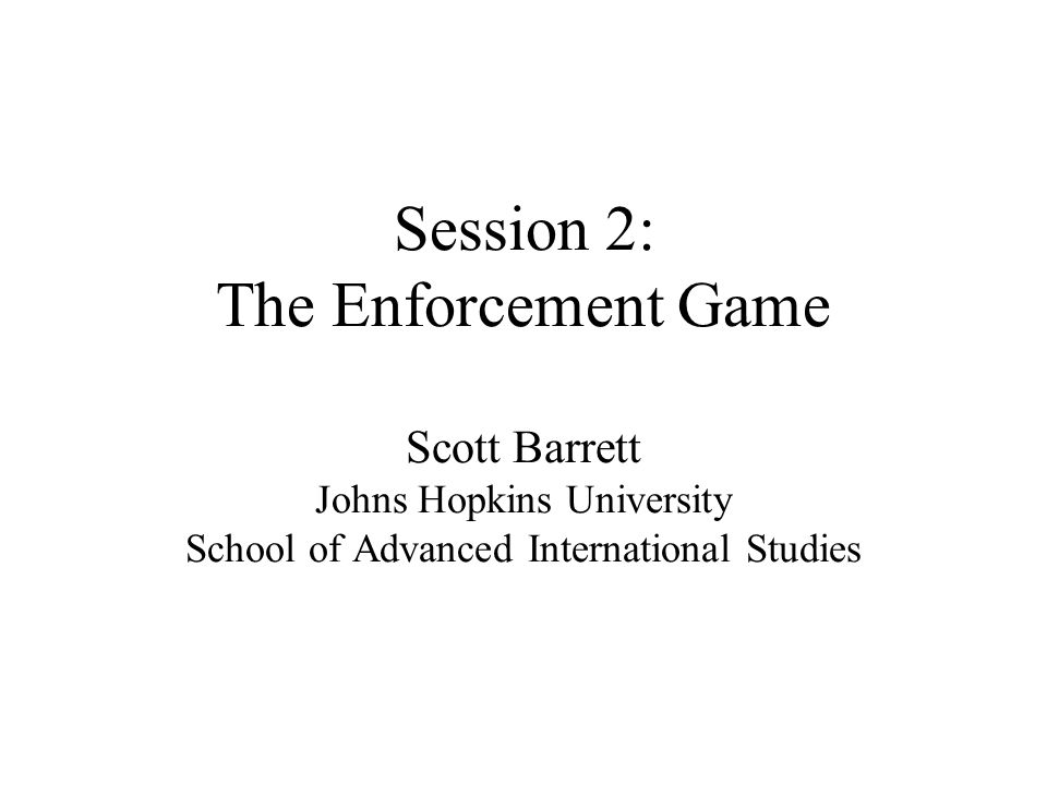 Session 2: The Enforcement Game Scott Barrett Johns Hopkins University School of Advanced International Studies
