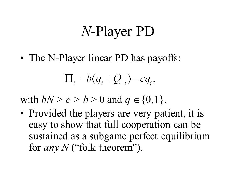 N-Player PD The N-Player linear PD has payoffs: with bN > c > b > 0 and q  {0,1}.