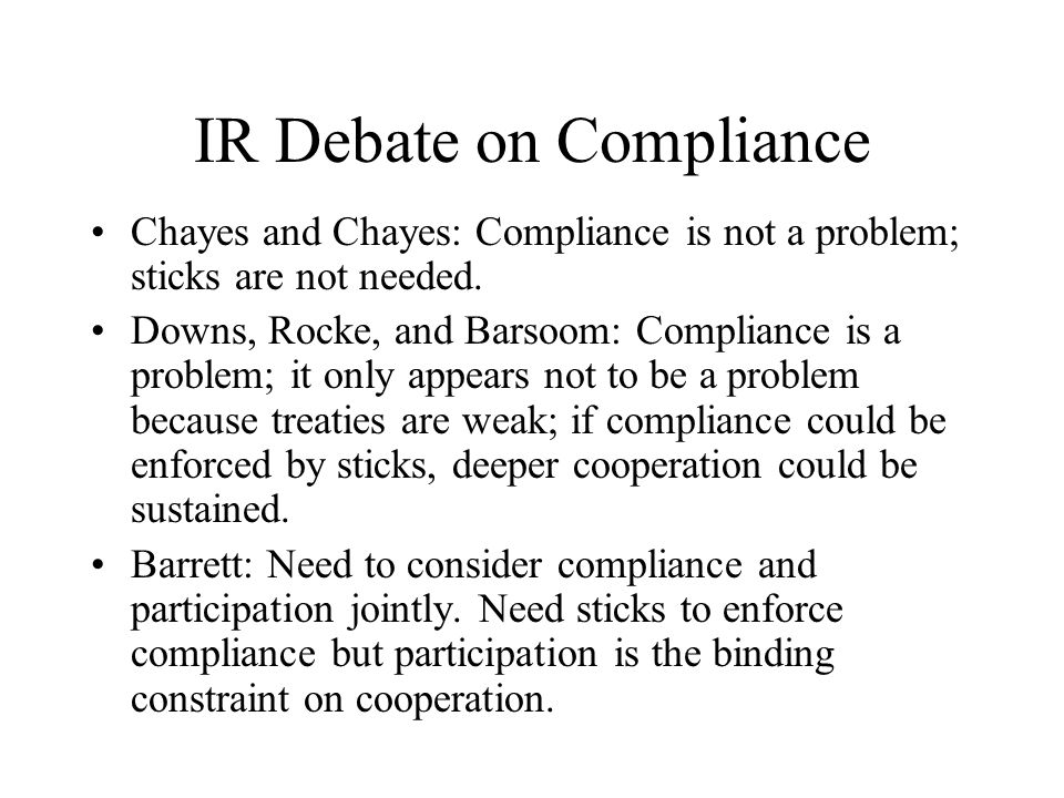 IR Debate on Compliance Chayes and Chayes: Compliance is not a problem; sticks are not needed.