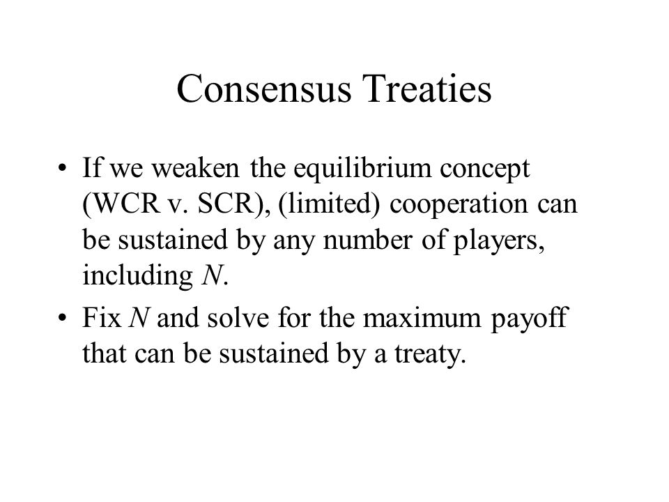 Consensus Treaties If we weaken the equilibrium concept (WCR v.