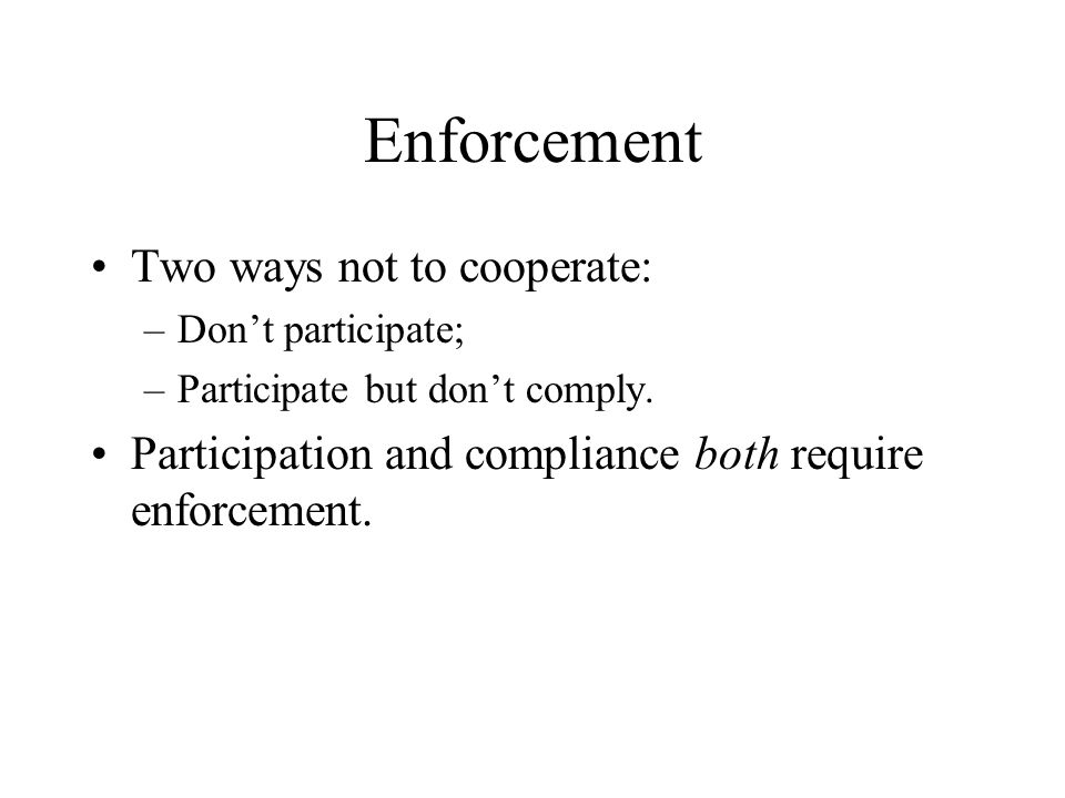 Enforcement Two ways not to cooperate: –Don't participate; –Participate but don't comply.