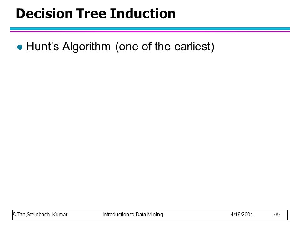 © Tan,Steinbach, Kumar Introduction to Data Mining 4/18/2004 16 Decision Tree Induction l Hunt's Algorithm (one of the earliest)