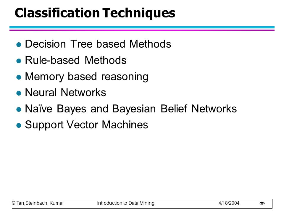 © Tan,Steinbach, Kumar Introduction to Data Mining 4/18/2004 5 Classification Techniques l Decision Tree based Methods l Rule-based Methods l Memory based reasoning l Neural Networks l Naïve Bayes and Bayesian Belief Networks l Support Vector Machines