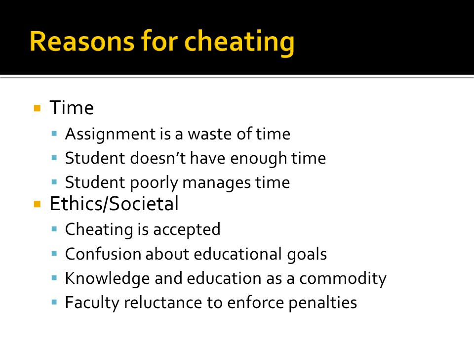  Time  Assignment is a waste of time  Student doesn't have enough time  Student poorly manages time  Ethics/Societal  Cheating is accepted  Confusion about educational goals  Knowledge and education as a commodity  Faculty reluctance to enforce penalties