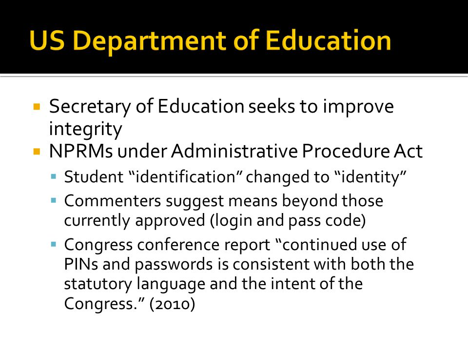  Secretary of Education seeks to improve integrity  NPRMs under Administrative Procedure Act  Student identification changed to identity  Commenters suggest means beyond those currently approved (login and pass code)  Congress conference report continued use of PINs and passwords is consistent with both the statutory language and the intent of the Congress. (2010)