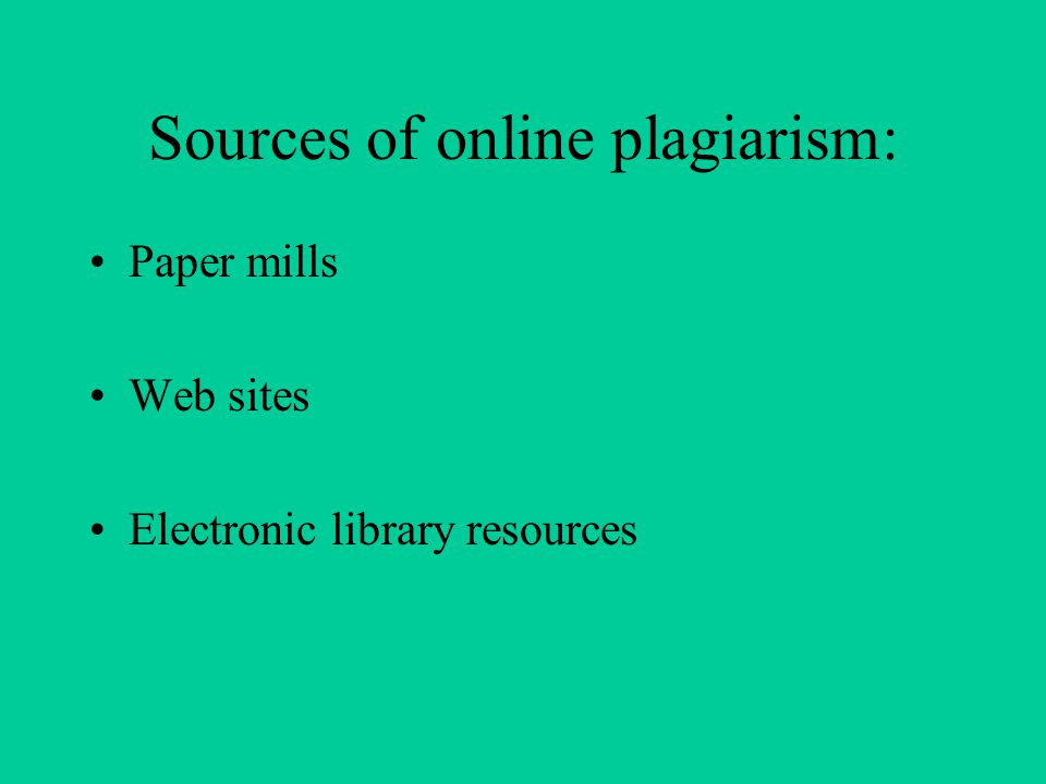 Sources of online plagiarism: Paper mills Web sites Electronic library resources