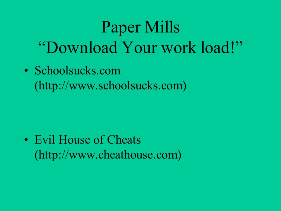 "Paper Mills ""Download Your work load!"" Schoolsucks.com (http://www.schoolsucks.com) Evil House of Cheats (http://www.cheathouse.com)"